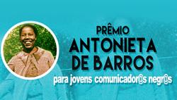 Prêmio Antonieta de Barros – Jovens Comunicadores Negros e Negras, da Secretaria de Políticas de Promoção da Igualdade Racial do Ministério das Mulheres, da Igualdade Racial e dos Direitos Humanos